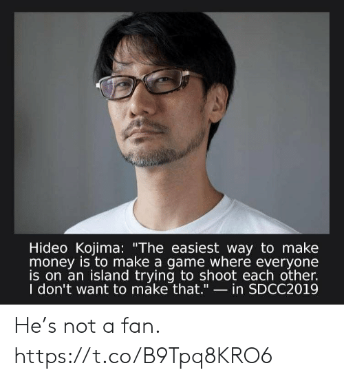 "Money, Video Games, and Game: Hideo Kojima: ""The easiest way to make  money is to make a game where everyone  is on an island trying to shoot each other.  I don't want to máke that.""- in SDCC2019 He's not a fan. https://t.co/B9Tpq8KRO6"