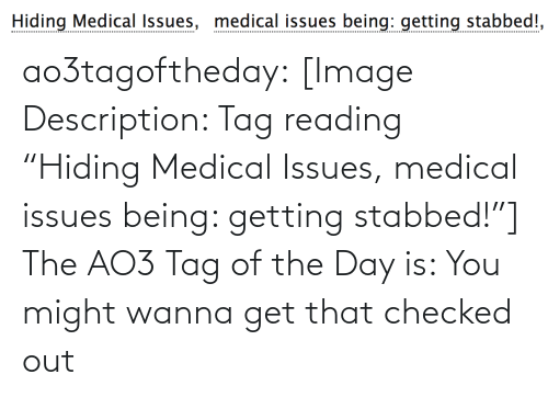 "hiding: Hiding Medical Issues, medical issues being: getting stabbed!, ao3tagoftheday:  [Image Description: Tag reading ""Hiding Medical Issues, medical issues being: getting stabbed!""]  The AO3 Tag of the Day is: You might wanna get that checked out"