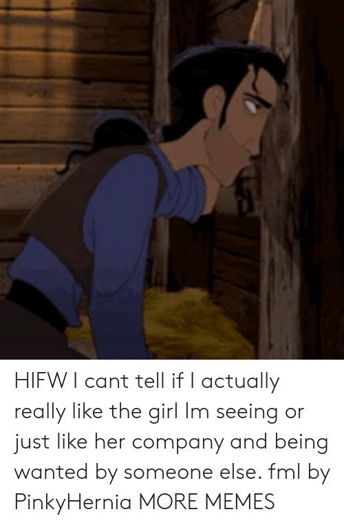 Dank, Fml, and Memes: HIFW I cant tell if I actually really like the girl Im seeing or just like her company and being wanted by someone else. fml by PinkyHernia MORE MEMES