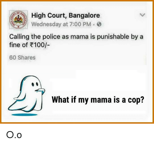 bangalore: High Court, Bangalore  Wednesday at 7:00 PM  e  Calling the police as mama is punishable by a  fine of R100/  60 Shares  What if my mama is a cop? O.o