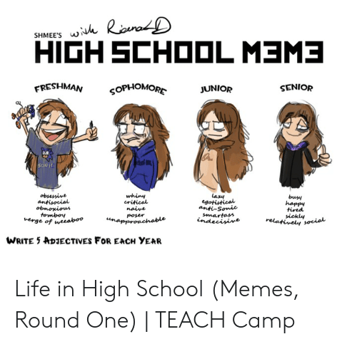 High School Memes: HIGH SCHOOL MEME  FRESHMAN  SENIOR  OPHOMOR  JUNIOR  5dujc  la纠  buy  happy  tired  sickly  critical  anti-Somic  poser  WRITE 5  DJECTIVES FOR EACH YEAR Life in High School (Memes, Round One) | TEACH Camp