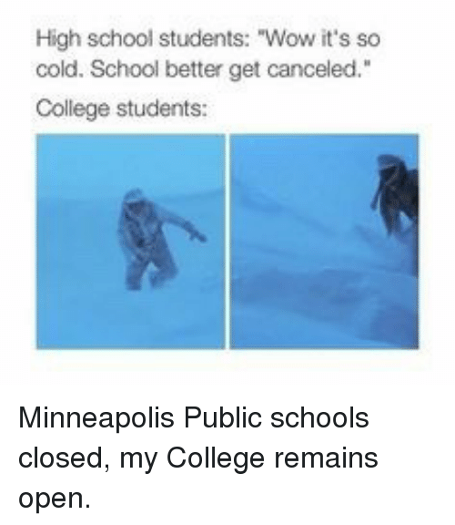 """Minneapolis: High school students: """"Wow it's so  cold. School better get canceled.""""  College students: Minneapolis Public schools closed, my College remains open."""