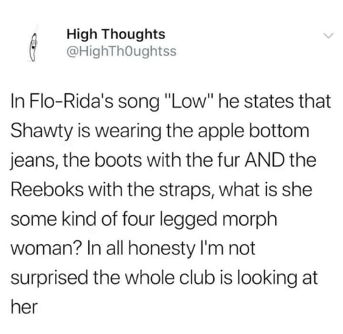 "Apple, Club, and Funny: High Thoughts  @HighThOughtss  In Flo-Rida's song ""Low"" he states that  Shawty is wearing the apple bottom  jeans, the boots with the fur AND the  Reeboks with the straps, what is she  some kind of four legged morph  woman? In all honesty I'm not  surprised the whole club is looking at  her"