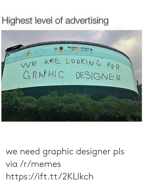 Memes, Via, and Advertising: Highest level of advertising  WE ARE LOOKIN G FO R  GRAPHIC DESIGNE R we need graphic designer pls via /r/memes https://ift.tt/2KLlkch