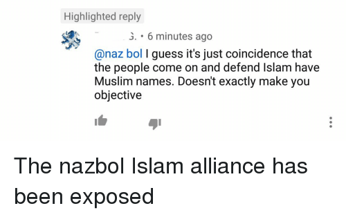 Muslim, Guess, and Islam: Highlighted reply  .6 minutes ago  @naz bol I guess it's just coincidence that  the people come on and defend Islam have  Muslim names. Doesn't exactly make you  objective