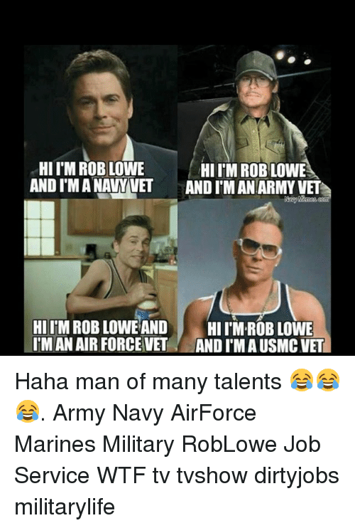 rob lowe: HII M ROB LOWE  HIITM ROBLOWE  ANDIMANAWVET AND IMAN ARMY VET  HI ITM ROB LOWE AND  HI ROB LOWE  IMAN AIR FORCE VET  ANDI MAUSMCVET Haha man of many talents 😂😂😂. Army Navy AirForce Marines Military RobLowe Job Service WTF tv tvshow dirtyjobs militarylife