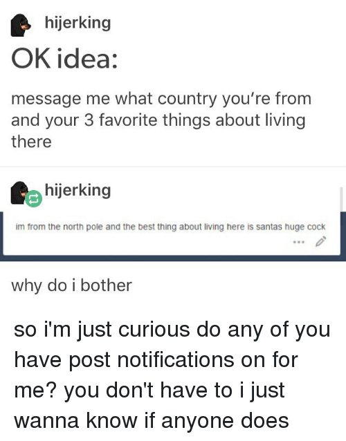 im just curious: hijerking  OK idea:  message me what country you're from  and your 3 favorite things about living  there  hijerking  im from the north pole and the best thing about living here is santas huge cock  why do i bother so i'm just curious do any of you have post notifications on for me? you don't have to i just wanna know if anyone does