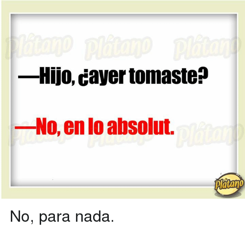 absolut: -Hijo, Cayer tomaste  No, en absolut.  platano No, para nada.