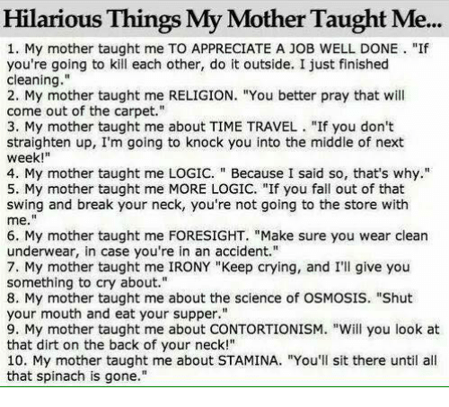 "Taughting: Hilarious Things My Mother Taught Me...  1. My mother taught me TO APPRECIATE A JOB WELL DONE ""If  you're going to kill each other, do it outside. I just finished  cleaning.""  2. My mother taught me RELIGION. ""You better pray that will  come out of the carpet.""  3. My mother taught me about TIME TRAVEL  ""If you don't  straighten up, I'm going to knock you into the middle of next  week  4. My mother taught me LOGIC. Because I said so, that's why  5. My mother taught me MORE LOGIC. ""If you fall out of that  swing and break your neck, you're not going to the store with  me  6. My mother taught me FORESIGHT. ""Make sure you wear clean  underwear, in case you're in an accident.""  7. My mother taught me IRONY ""Keep crying, and I'll give you  something to cry about.""  8. My mother taught me about the science of OSMOSIS. ""Shut  your mouth and eat your supper.""  9. My mother taught me about CONTORTIONISM. ""Will you look at  that dirt on the back of your neck!""  10. My mother taught me about STAMINA. ""You'll sit there until all  that spinach is gone."""