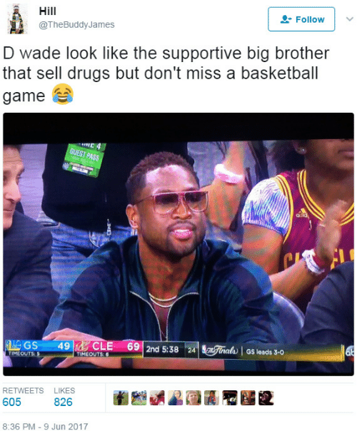 Basketball, Drugs, and Big Brother: Hill  Follovw  @TheBuddyJames  D wade look like the supportive big brother  that sell drugs but don't miss a basketball  game  GUEST  IMEOUTS:  TIMEOUTS  RETWEETS LIKES  605 826 臼藝闷 獯  8:36 PM-9 Jun 2017