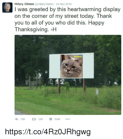 Hillary Clinton, Thanksgiving, and Thank You: Hillary Clinton @HillaryClinton 24 Nov 2016  I was greeted by this heartwarming display  on the corner of my street today. Thank  you to all of you who did this. Happy  Thanksgiving. -H  pleased  900 https://t.co/4Rz0JRhgwg