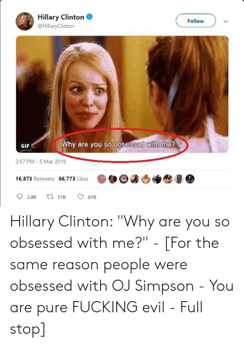 "Fucking, Gif, and Hillary Clinton: Hillary Clinton  @HillaryClinton  Follow  Why are you so obsessed with me?  GIF  2:57 PM- 5 Mar 2019  16,873 Retweets 66,773 Likes Hillary Clinton: ""Why are you so obsessed with me?"" - [For the same reason people were obsessed with OJ Simpson - You are pure FUCKING evil - Full stop]"