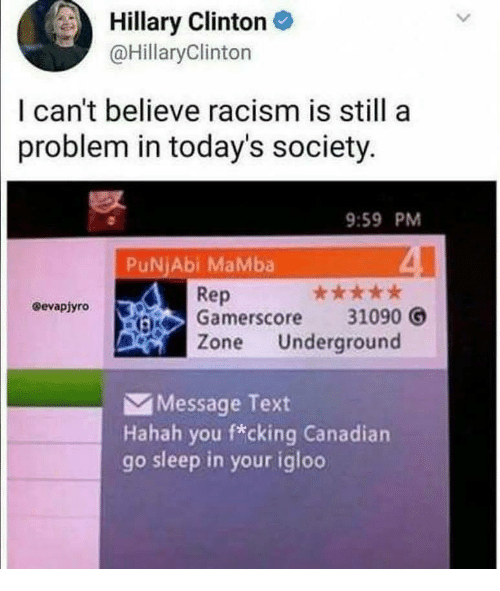 Hillary Clinton, Racism, and Text: Hillary Clinton  @HillaryClinton  I can't believe racism is still a  problem in today's society.  9:59 PM  PuNjAbi MaMba  Rep  :iS Gamerscore  31090  Zone Underground  Message Text  Hahah you f*cking Canadian  go sleep in your igloo