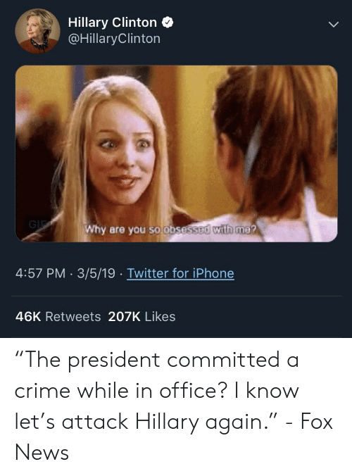 "Crime, Hillary Clinton, and Iphone: Hillary Clinton  @HillaryClinton  Why are you so obsessed with me?  4:57 PM 3/5/19 Twitter for iPhone  46K Retweets 207K Likes ""The president committed a crime while in office? I know let's attack Hillary again."" - Fox News"