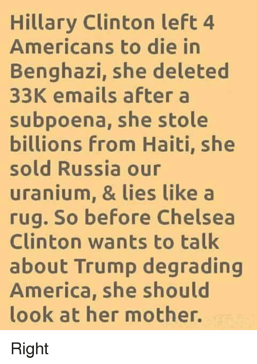 America, Chelsea, and Chelsea Clinton: Hillary Clinton left 4  Americans to die in  Benghazi, she deleted  33K emails after a  subpoena, she stole  billions From Haiti, she  sold Russia our  uranium, & lies like a  rug. So before Chelsea  Clinton wants to talk  about Trump degrading  America, she should  look at her mother. Right