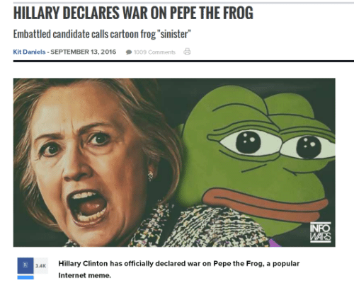 "Dank, Hillary Clinton, and Internet: HILLARY DECLARES WAR ON PEPE THE FROG  Embattled candidate calls cartoon frog ""sinister""  Kit Daniels SEPTEMBER 13, 2016 009 Comments  a  R 34K  Hillary Clinton has officially declared war on Pepe the Frog, a popular  Internet meme.  MAR"