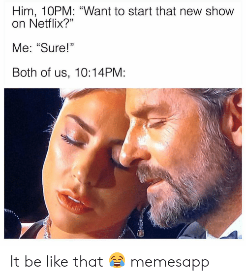 """Be Like, Memes, and Netflix: Him, 10PM: """"Want to start that new show  on Netflix?""""  Me: """"Sure!  Both of us, 10:14PM: It be like that 😂 memesapp"""
