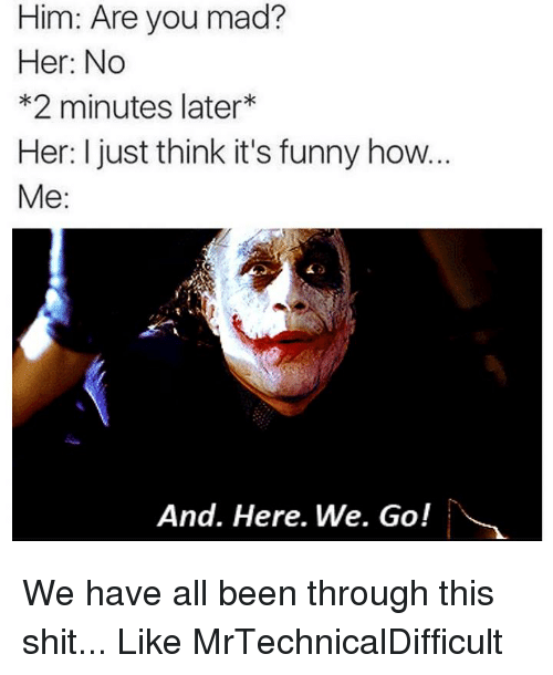 Dank, 🤖, and How: Him: Are you mad?  Her: No  *2 minutes later  Her: I just think it's funny how...  Me  And. Here. We. Go! We have all been through this shit...  Like MrTechnicalDifficult