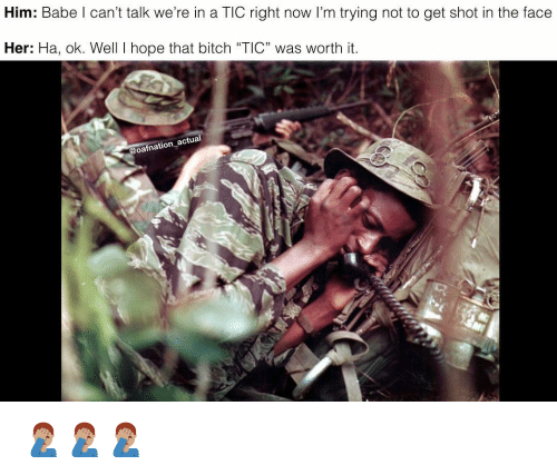 """tic: Him: Babe l can't talk we're in a TIC right now I'm trying not to get shot in the face  Her: Ha, ok. Well I hope that bitch """"TIC"""" was worth it  @oafnation actual 🤦🏽♂️🤦🏽♂️🤦🏽♂️"""