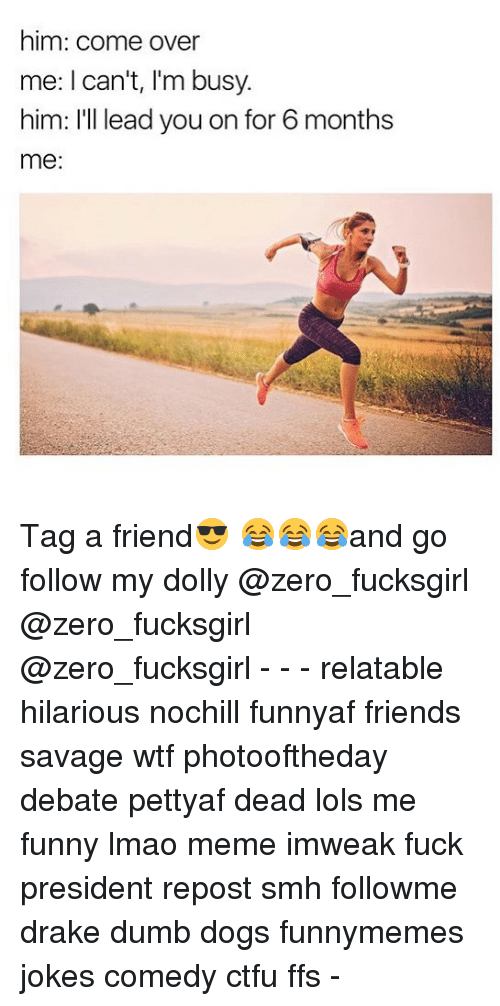 Come Over, Ctfu, and Dogs: him: come over  me: I can't, I'm busy  him: I'll lead you on for 6 months  me: Tag a friend😎 😂😂😂and go follow my dolly @zero_fucksgirl @zero_fucksgirl @zero_fucksgirl - - - relatable hilarious nochill funnyaf friends savage wtf photooftheday debate pettyaf dead lols me funny lmao meme imweak fuck president repost smh followme drake dumb dogs funnymemes jokes comedy ctfu ffs -