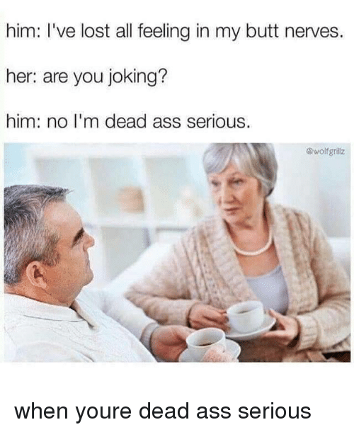 Ass, Butt, and Lost: him: I've lost all feeling in my butt nerves.  her: are you joking?  him: no I'm dead ass serious.  @wolfgrillz when youre dead ass serious