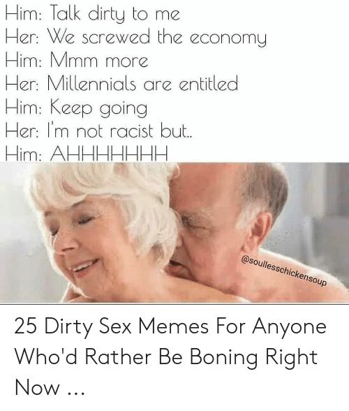 Dirty Sex Memes: Him: Talk dirty to me  Her: We screwed the economy  Him: Mmm more  Her: Millennials are entitled  Him: Keep going  Her: I'm not racist but.  Him: AHHHHHHA.  Tavacos  @soullesschickensoup 25 Dirty Sex Memes For Anyone Who'd Rather Be Boning Right Now ...