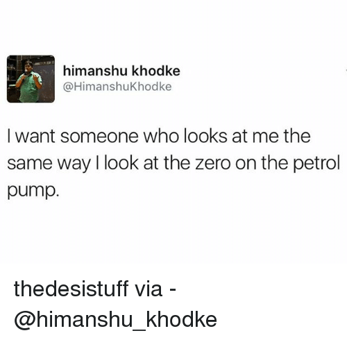 zeroes: himanshu khodke  A HimanshuKhodke  I want someone who looks at me the  same way look at the zero on the petrol  pump thedesistuff via - @himanshu_khodke