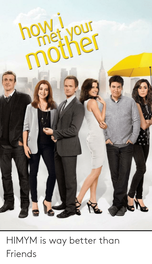 himym: HIMYM is way better than Friends
