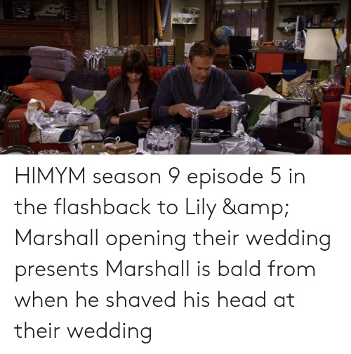 Head, Wedding, and Himym: HIMYM season 9 episode 5 in the flashback to Lily & Marshall opening their wedding presents Marshall is bald from when he shaved his head at their wedding