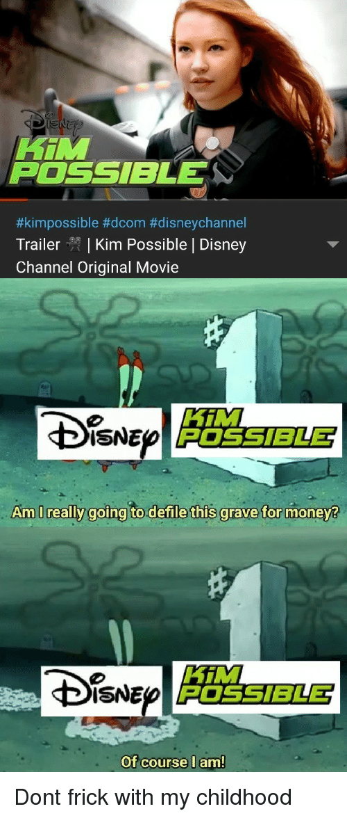 Disney, Frick, and Kim Possible: Hin  POSSIBLE  #kim possible #dcom #disneychannel  Trailer | Kim Possible | Disney  Channel Original Movie  HiM  POSSIBLE  ISNE  Am I really  goina to.defile this grave for monev?  Di。NE  HiM  POSSIBLET  Of course l am Dont frick with my childhood