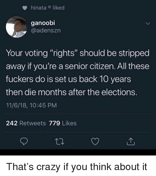 """Elections: hinataliked  ganoobi  @adenszn  Your voting """"rights"""" should be stripped  away if you're a senior citizen. All these  fuckers do is set us back 10 years  then die months after the elections.  11/6/18, 10:45 PM  242 Retweets 779 Likes That's crazy if you think about it"""