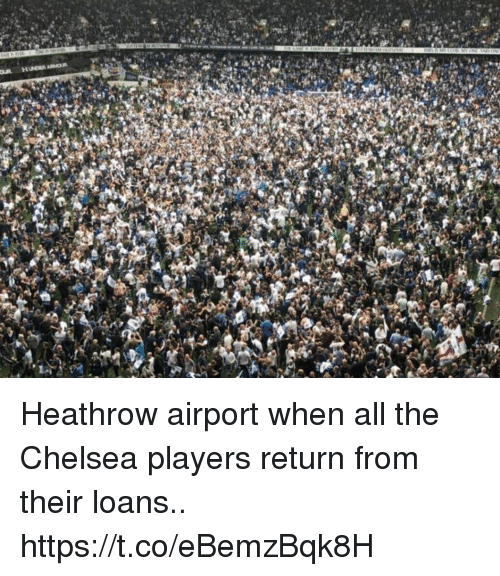 Chelsea, Memes, and Loans: HINDER ARNDR Heathrow airport when all the Chelsea players return from their loans.. https://t.co/eBemzBqk8H