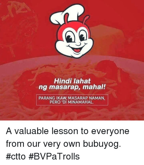 Filipino (Language),  Mahal, and Lessoned: Hindi lahat  ng masarap, mahal!  PARANG IKAW NAMAN,  PERO DI MINAMAHAL A valuable lesson to everyone from our very own bubuyog. #ctto #BVPaTrolls