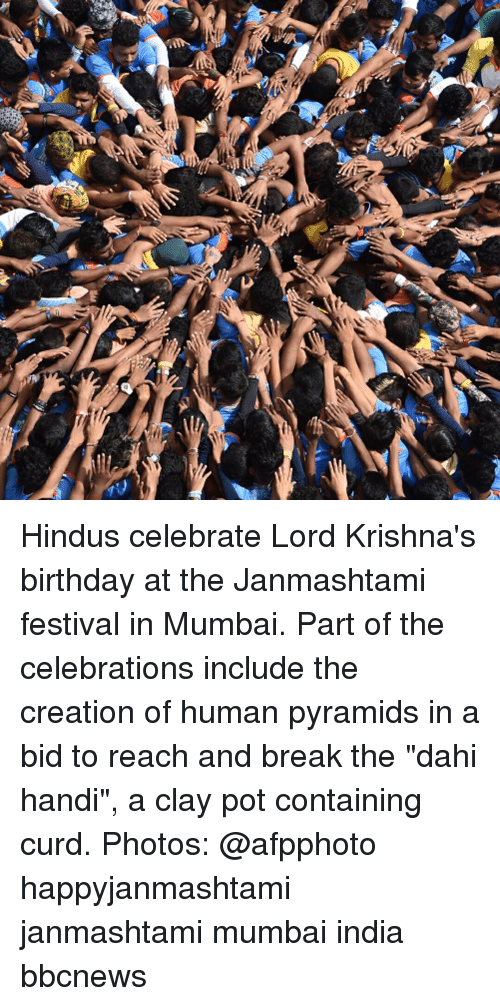 "Birthday, Memes, and Break: Hindus celebrate Lord Krishna's birthday at the Janmashtami festival in Mumbai. Part of the celebrations include the creation of human pyramids in a bid to reach and break the ""dahi handi"", a clay pot containing curd. Photos: @afpphoto happyjanmashtami janmashtami mumbai india bbcnews"