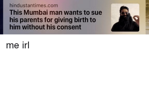 Parents, Irl, and Me IRL: hindustantimes.com  This Mumbai man wants to sue  his parents for giving birth to  him without his consent me irl
