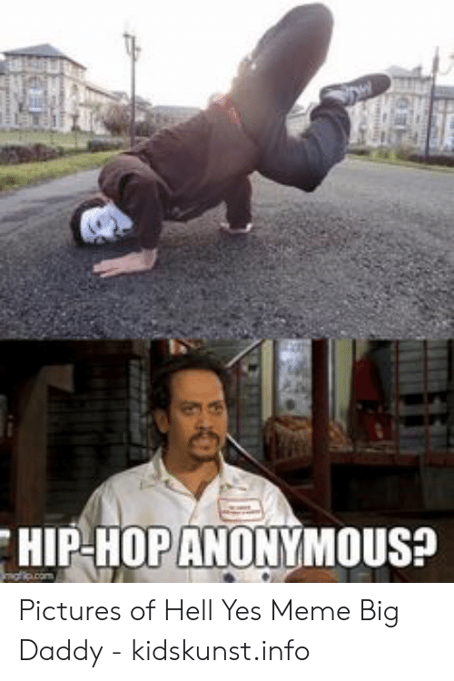 Hip Hop Anonymous Pictures Of Hell Yes Meme Big Daddy