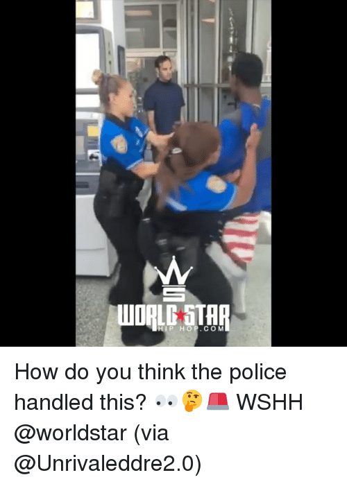 Memes, Police, and Worldstar: HIP HOP.COM How do you think the police handled this? 👀🤔🚨 WSHH @worldstar (via @Unrivaleddre2.0)
