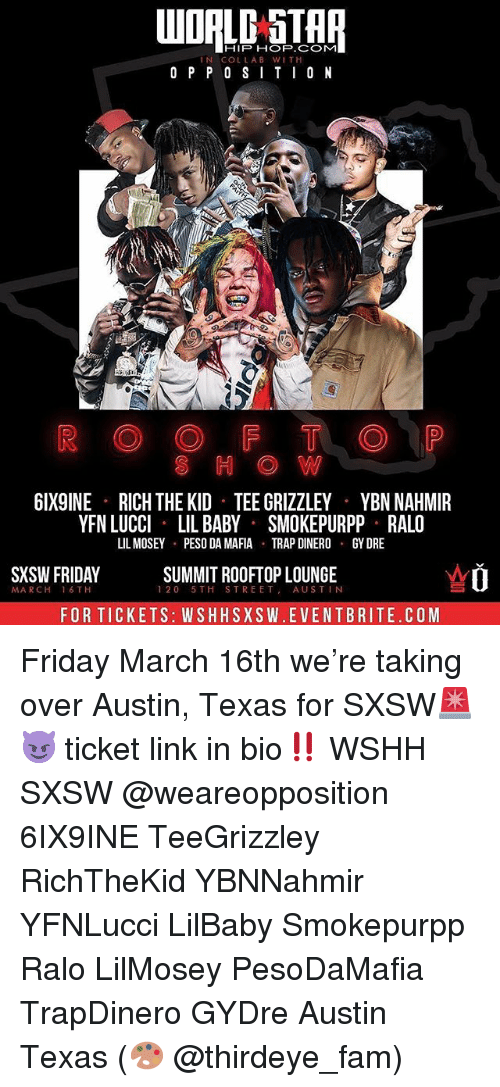 peso: HIP HOP.COM  IN COLLAB WIT H  O P P 0 SITI0 N  S H O W  6IX9INE  RICH THE KID TEE GRIZZLEY  YBN NAHMIR  YFN LUCCI LIL BABY SMOKEPURPP RALO  LIL MOSEY PESO DA MAFIA TRAPDINERO GY DRE  SXSW FRIDAY  SUMMIT ROOFTOP LOUNGE  120 5TH STREET AUSTIN  MA RCH  16 TH  FOR TICKETS: WSHHSXSW.EVENTBRITE.COM Friday March 16th we're taking over Austin, Texas for SXSW🚨😈 ticket link in bio‼️ WSHH SXSW @weareopposition 6IX9INE TeeGrizzley RichTheKid YBNNahmir YFNLucci LilBaby Smokepurpp Ralo LilMosey PesoDaMafia TrapDinero GYDre Austin Texas (🎨 @thirdeye_fam)
