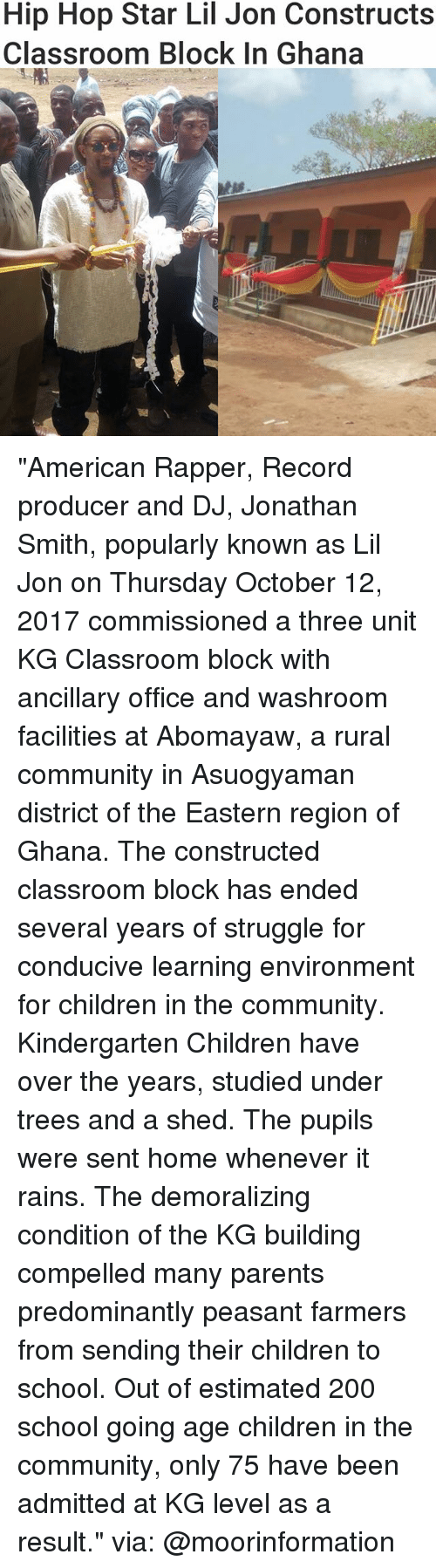 "Lil Jon: Hip Hop Star Lil Jon Constructs  Classroom BloCK In Ghana ""American Rapper, Record producer and DJ, Jonathan Smith, popularly known as Lil Jon on Thursday October 12, 2017 commissioned a three unit KG Classroom block with ancillary office and washroom facilities at Abomayaw, a rural community in Asuogyaman district of the Eastern region of Ghana. The constructed classroom block has ended several years of struggle for conducive learning environment for children in the community. Kindergarten Children have over the years, studied under trees and a shed. The pupils were sent home whenever it rains. The demoralizing condition of the KG building compelled many parents predominantly peasant farmers from sending their children to school. Out of estimated 200 school going age children in the community, only 75 have been admitted at KG level as a result."" via: @moorinformation"