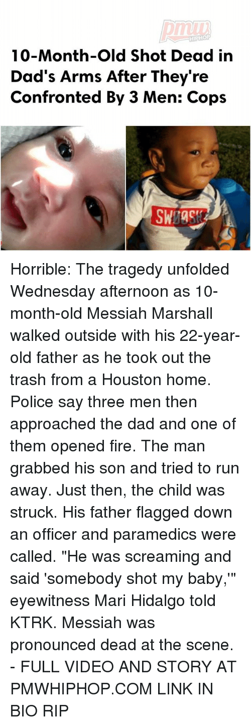 "Dad, Fire, and Memes: HIPHOP  10-Month-old Shot Dead in  Dad's Arms After They're  Confronted By 3 Men: Cops Horrible: The tragedy unfolded Wednesday afternoon as 10-month-old Messiah Marshall walked outside with his 22-year-old father as he took out the trash from a Houston home. Police say three men then approached the dad and one of them opened fire. The man grabbed his son and tried to run away. Just then, the child was struck. His father flagged down an officer and paramedics were called. ""He was screaming and said 'somebody shot my baby,'"" eyewitness Mari Hidalgo told KTRK. Messiah was pronounced dead at the scene. - FULL VIDEO AND STORY AT PMWHIPHOP.COM LINK IN BIO RIP"