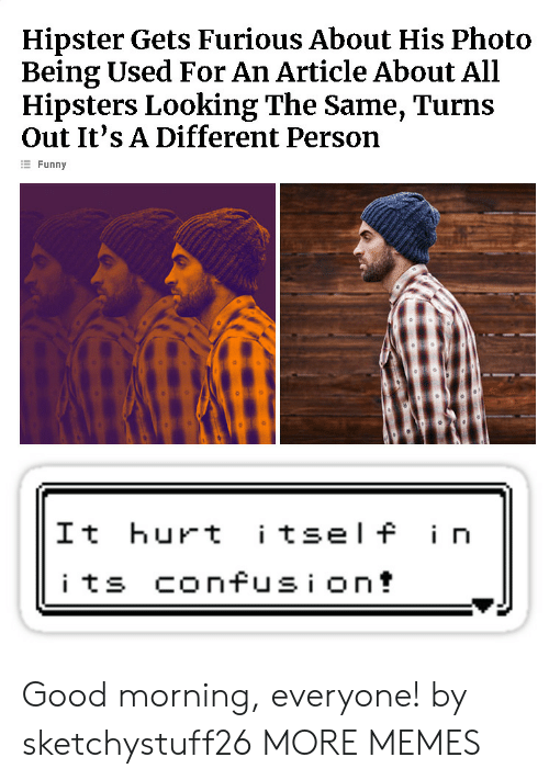 Dank, Funny, and Hipster: Hipster Gets Furious About His Photo  Being Used For An Article About All  Hipsters Looking The Same, Turns  Out It's A Different Person  E Funny  It hurt tsel f i n Good morning, everyone! by sketchystuff26 MORE MEMES
