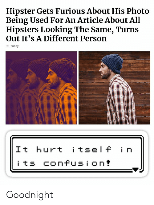 Funny, Hipster, and Looking: Hipster Gets Furious About His Photo  Being Used For An Article About All  Hipsters Looking The Same, Turns  Out It's A Different Person  Funny  It hurt tsel f i n Goodnight