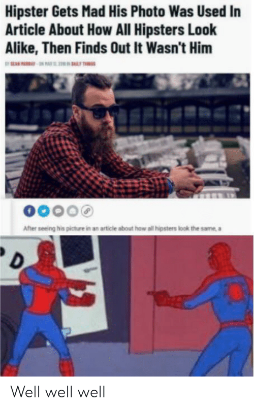 Hipster, Dank Memes, and Mad: Hipster Gets Mad His Photo Was Used In  Article About How All Hipsters Look  Alike, Then Finds Out It Wasn't Him  00000  After seeing his picture in an article about how all ipsters look the same, a Well well well