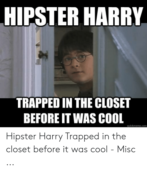 Hipster, Cool, and Misc: HIPSTER HARRY  TRAPPED IN THE CLOSET  BEFORE IT WAS COL  quickmeme.com Hipster Harry Trapped in the closet before it was cool - Misc ...