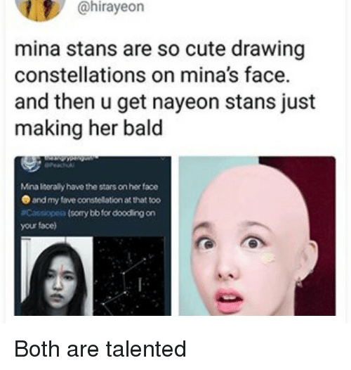 constellations: @hirayeon  mina stans are so cute drawing  constellations on mina's face.  and then u get nayeon stans just  making her bald  Mina liserally have the stars on her face  and my fave constellation at that too  Cassiopeia (sorry bb for dooding on  your face) Both are talented