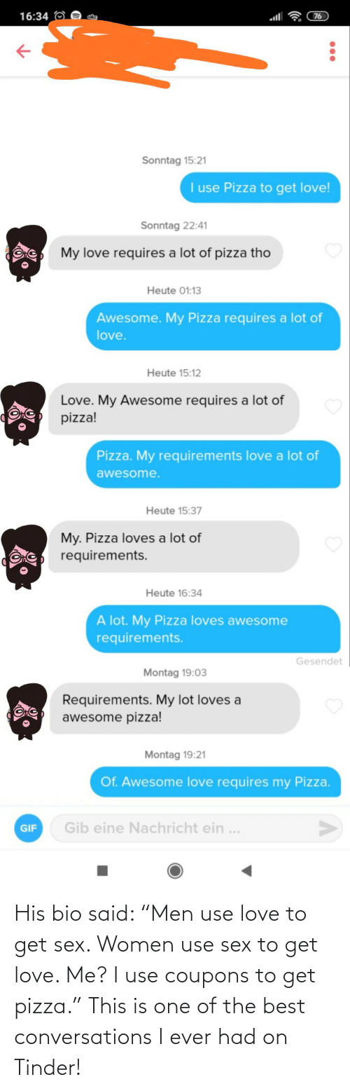 "Love To: His bio said: ""Men use love to get sex. Women use sex to get love. Me? I use coupons to get pizza."" This is one of the best conversations I ever had on Tinder!"