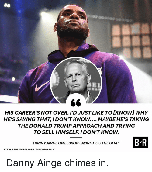 "The Donald Trump: HIS CAREER'S NOT OVER. I'D JUST LIKE TO [KNOWIWHY  HE'S SAYING THAT, I DON'T KNOW.... MAYBE HE'S TAKING  THE DONALD TRUMP APPROACH AND TRYING  TO SELL HIMSELF. IDON'T KNOW.  B R  DANNY AINGE ON LEBRON SAYING HE'S THE GOAT  H/T 98.5 THE SPORTS HUB'S ""TOUCHER&RICH"" Danny Ainge chimes in."