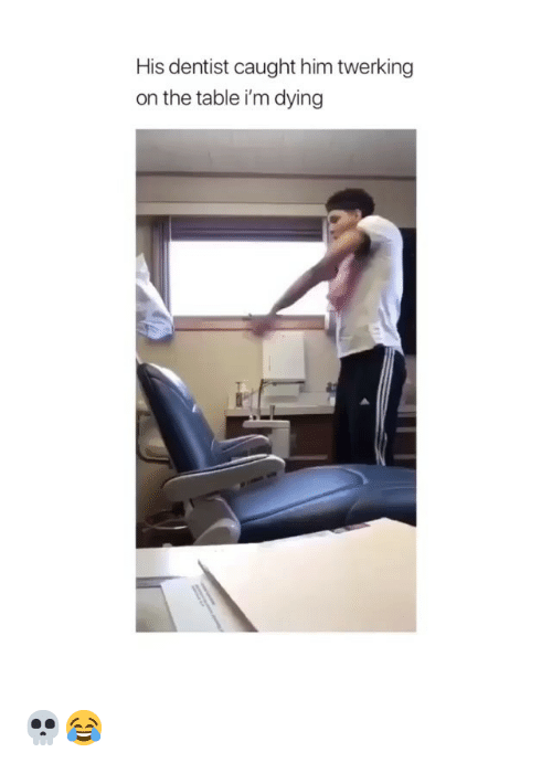 Twerking: His dentist caught him twerking  on the table i'm dying 💀😂