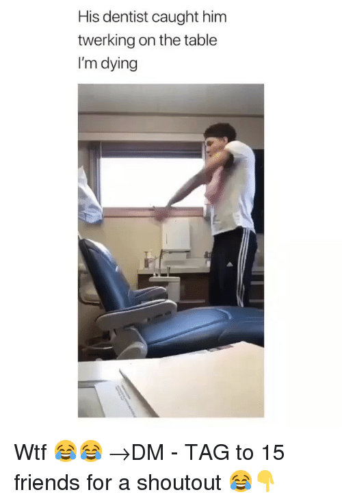 Twerking: His dentist caught him  twerking on the table  I'm dying Wtf 😂😂 →DM - TAG to 15 friends for a shoutout 😂👇