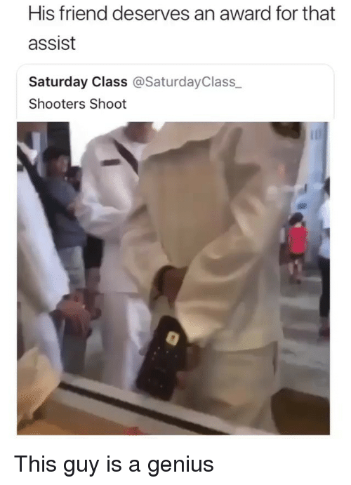 Memes, Shooters, and Genius: His friend deserves an award for that  assist  Saturday Class @SaturdayClass_  Shooters Shoot This guy is a genius